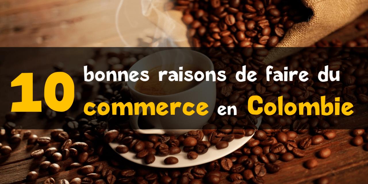 10 raisons de faire du commerce en Colombie