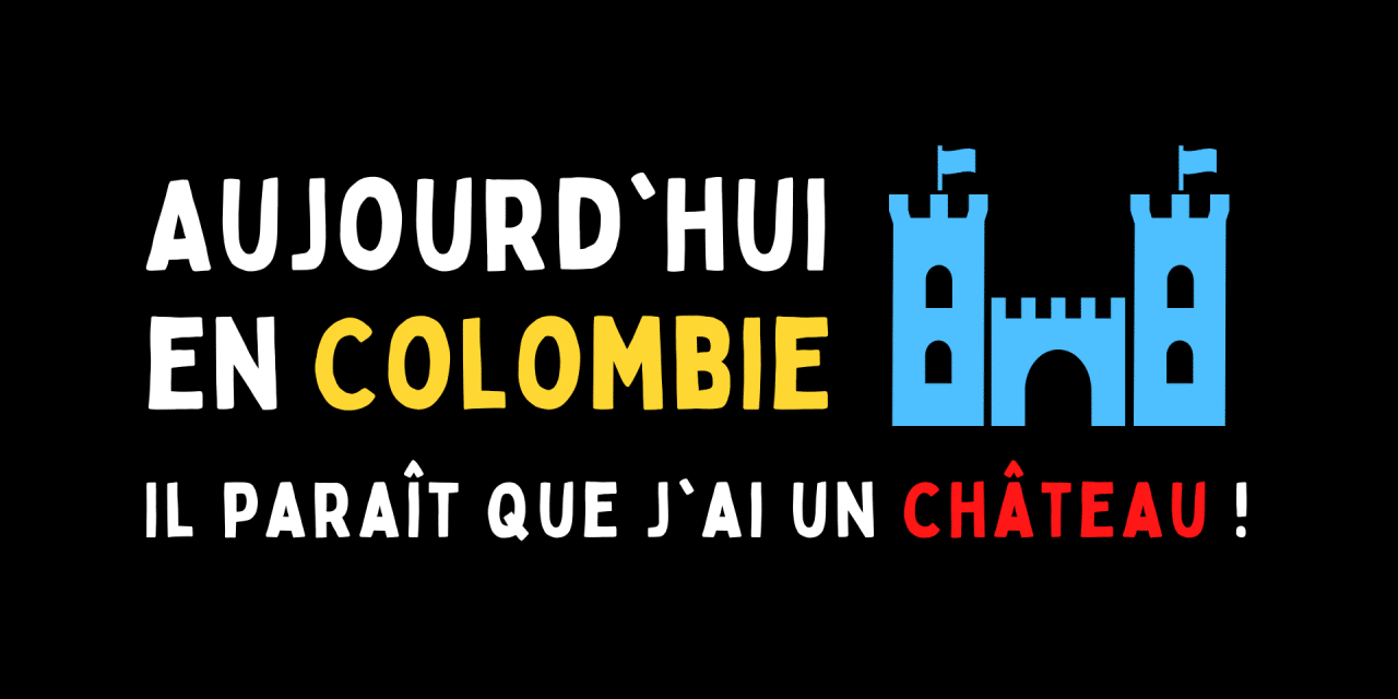 Aujourd'hui en Colombie : Il paraît que j'ai un château !